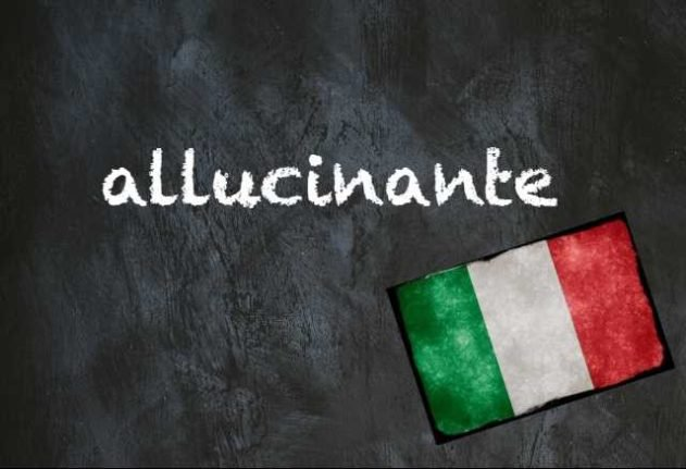 Italian word of the day: 'Allucinante'